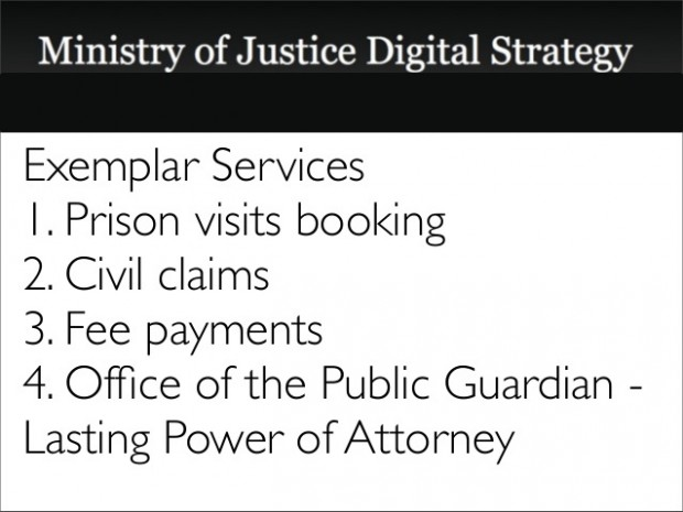 The 4 MOJ exemplar services as they were set out in our digital strategy: 1. Prison visits booking; 2. Civil claims; 3. [Employment tribunal] fee payments; 4. Office of the Public Guardian - lasting powers of attorney.